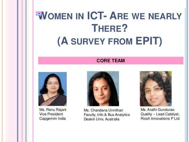 WOMEN IN ICT- ARE WE NEARLY THERE? (A SURVEY FROM EPIT) CORE TEAM  Ms. Renu Rajani Vice President Capgemini India  Ms. Cha...