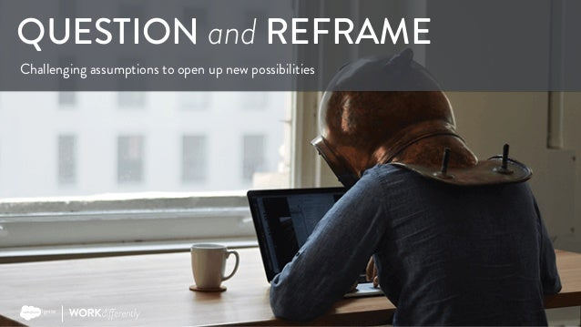 Copyright © 2017 Salesforce QUESTION and REFRAME Challenging assumptions to open up new possibilities ignite