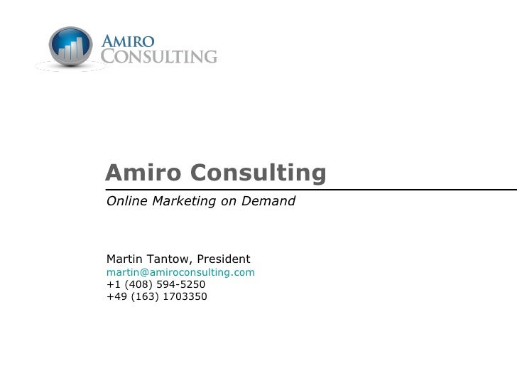 Amiro Consulting Online Marketing on Demand Martin Tantow, President [email_address] +1 (408) 594-5250 +49 (163) 1703350