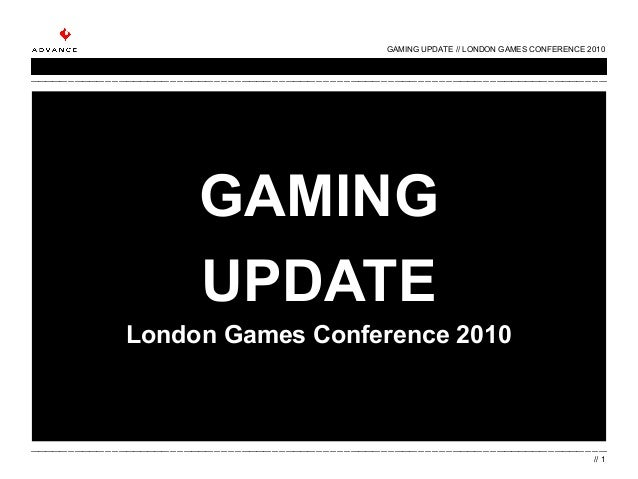 GAMING UPDATE London Games Conference 2010 GAMING UPDATE // LONDON GAMES CONFERENCE 2010 // 1