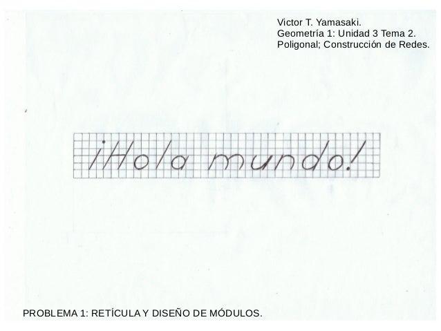 Victor T. Yamasaki. Geometría 1: Unidad 3 Tema 2. Poligonal; Construcción de Redes. PROBLEMA 1: RETÍCULA Y DISEÑO DE MÓDUL...