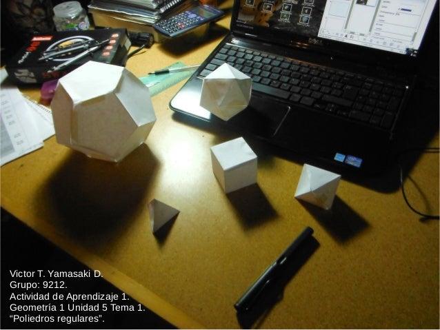 """Victor T. Yamasaki D. Grupo: 9212. Actividad de Aprendizaje 1. Geometría 1 Unidad 5 Tema 1. """"Poliedros regulares""""."""