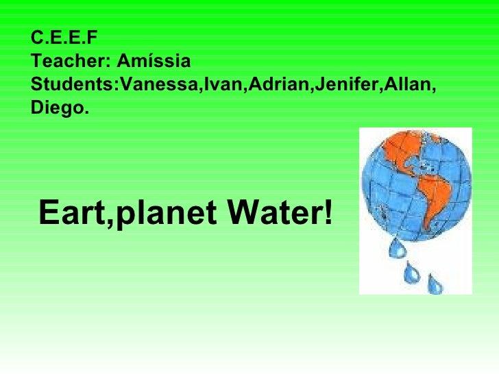 C.E.E.F Teacher: Amíssia Students:Vanessa,Ivan,Adrian,Jenifer,Allan, Diego. Eart,planet Water!