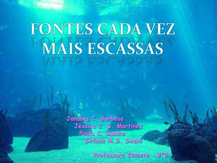 Fontes cada vez <br />Mais escassas<br />        Janaína T. Barbosa<br />          Jéssica C. S. Martinez<br />           ...