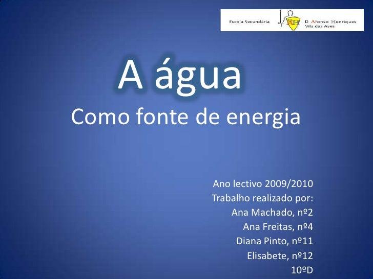 A água<br />Como fonte de energia<br />Ano lectivo 2009/2010<br />Trabalho realizado por:<br />Ana Machado, nº2<br />Ana F...