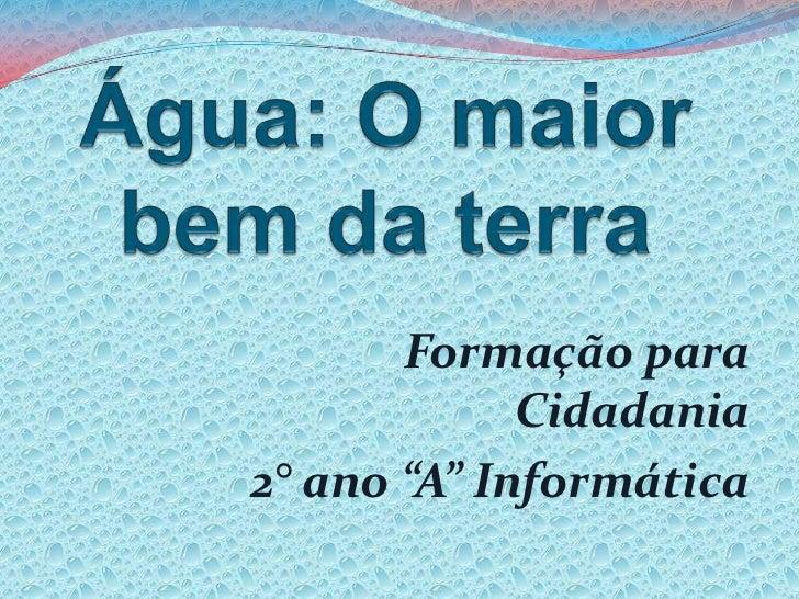 """Água: O maior bem da terra<br />Formação para Cidadania <br />2° ano """"A"""" Informática<br />"""