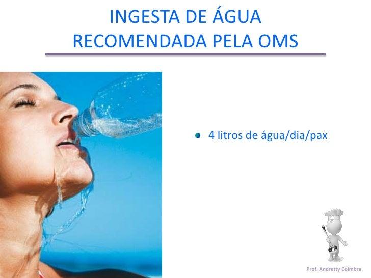 INGESTA DE ÁGUARECOMENDADA PELA OMS            4 litros de água/dia/pax                               Prof. Andretty Coimbra
