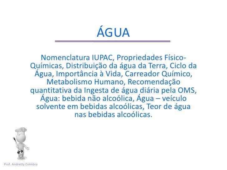 ÁGUA                   Nomenclatura IUPAC, Propriedades Físico-                 Químicas, Distribuição da água da Terra, C...