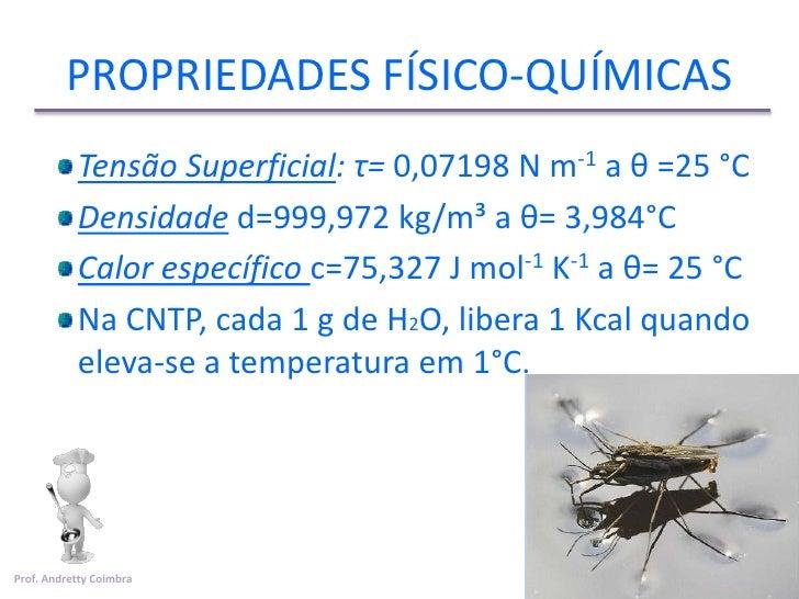 PROPRIEDADES FÍSICO-QUÍMICAS           Tensão Superficial: τ= 0,07198 N m-1 a θ =25 °C           Densidade d=999,972 kg/m³...