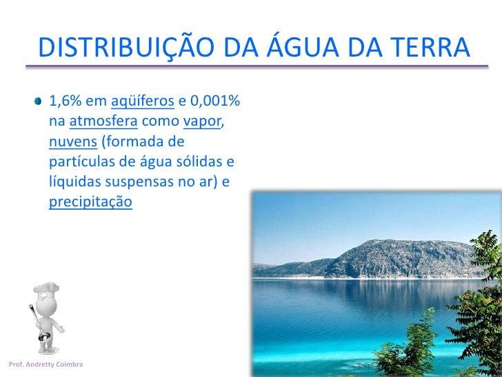 DISTRIBUIÇÃO DA ÁGUA DA TERRA           1,6% em aqüíferos e 0,001%           na atmosfera como vapor,           nuvens (fo...
