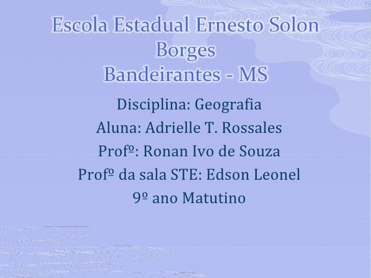 <ul><li>Disciplina: Geografia </li></ul><ul><li>Aluna: Adrielle T. Rossales </li></ul><ul><li>Profº: Ronan Ivo de Souza </...