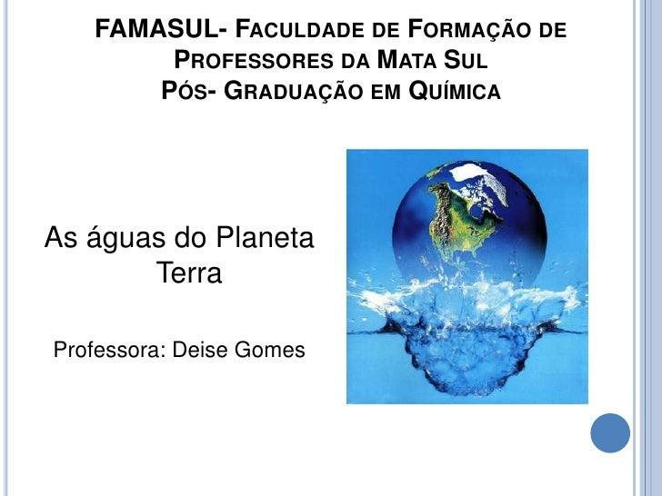 FAMASUL- Faculdade de Formação de Professores da Mata SulPós- Graduação em Química <br />As águas do Planeta Terra<br />Pr...