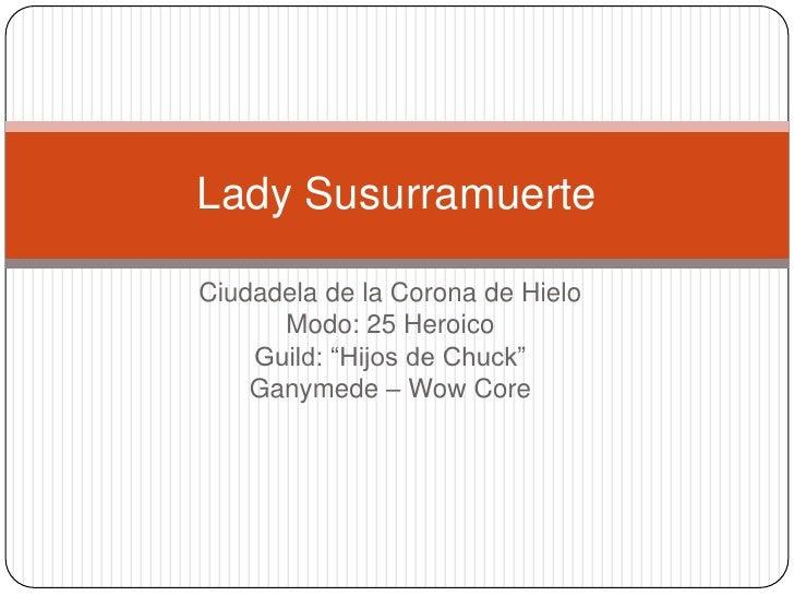 """Lady SusurramuerteCiudadela de la Corona de Hielo      Modo: 25 Heroico    Guild: """"Hijos de Chuck""""    Ganymede – Wow Core"""