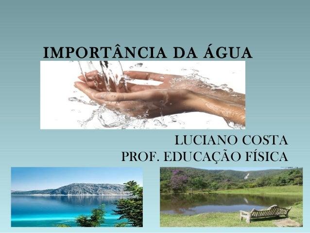 IMPORTÂNCIA DA ÁGUA              LUCIANO COSTA       PROF. EDUCAÇÃO FÍSICA