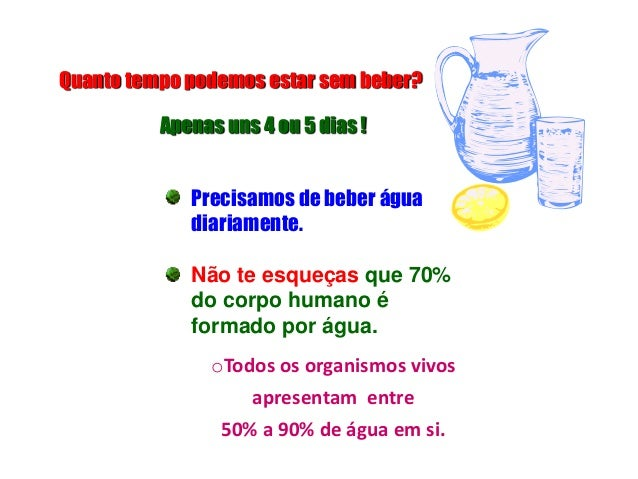 Precisamos de beber água diariamente. Não te esqueças que 70% do corpo humano é formado por água. Quanto tempo podemos est...