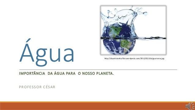 Água  IMPORTÂNCIA DA ÁGUA PARA O NOSSO PLANETA.  PROFESSOR CÉSAR  http://aluatristonha.files.wordpress.com/2012/02/c3a1gua...