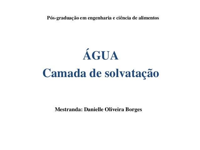 ÁGUA Camada de solvatação Mestranda: Danielle Oliveira Borges Pós-graduação em engenharia e ciência de alimentos