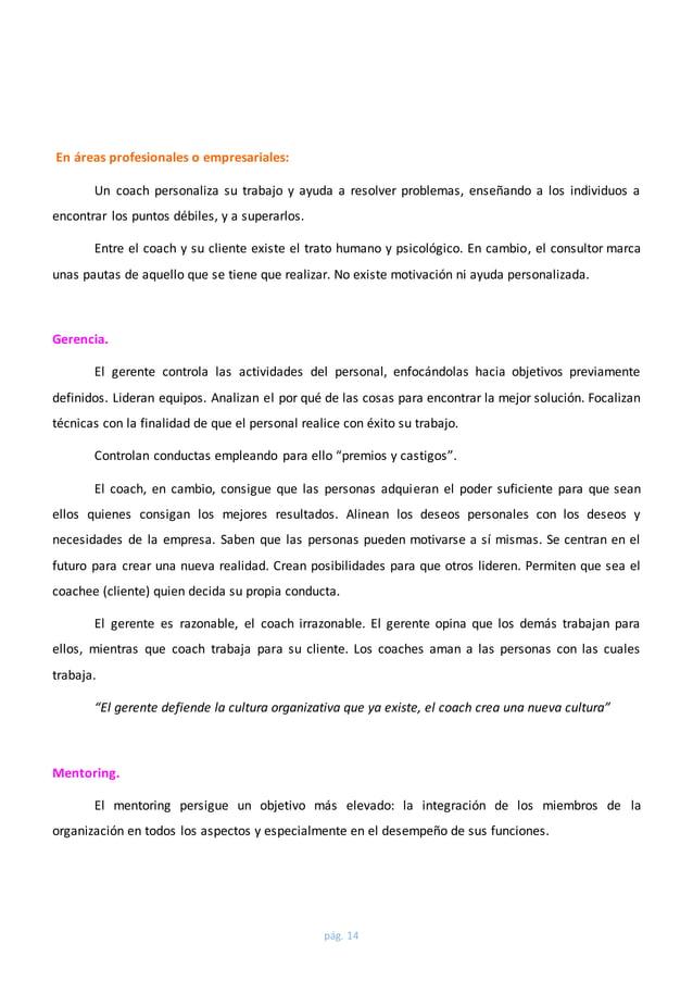pág. 14  En áreas profesionales o empresariales:  Un coach personaliza su trabajo y ayuda a resolver problemas, enseñando ...
