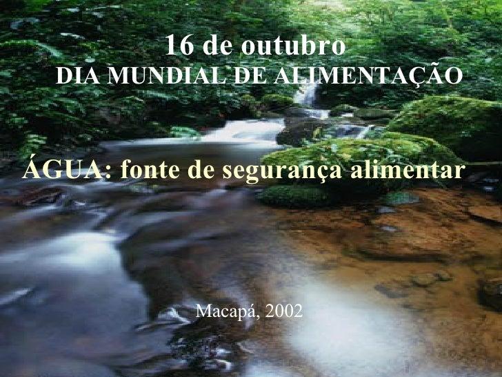 16 de outubro  DIA MUNDIAL DE ALIMENTAÇÃO ÁGUA: fonte de segurança alimentar Macapá, 2002