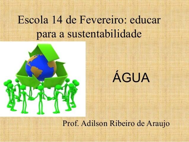 Escola 14 de Fevereiro: educarpara a sustentabilidadeProf. Adilson Ribeiro de AraujoÁGUA