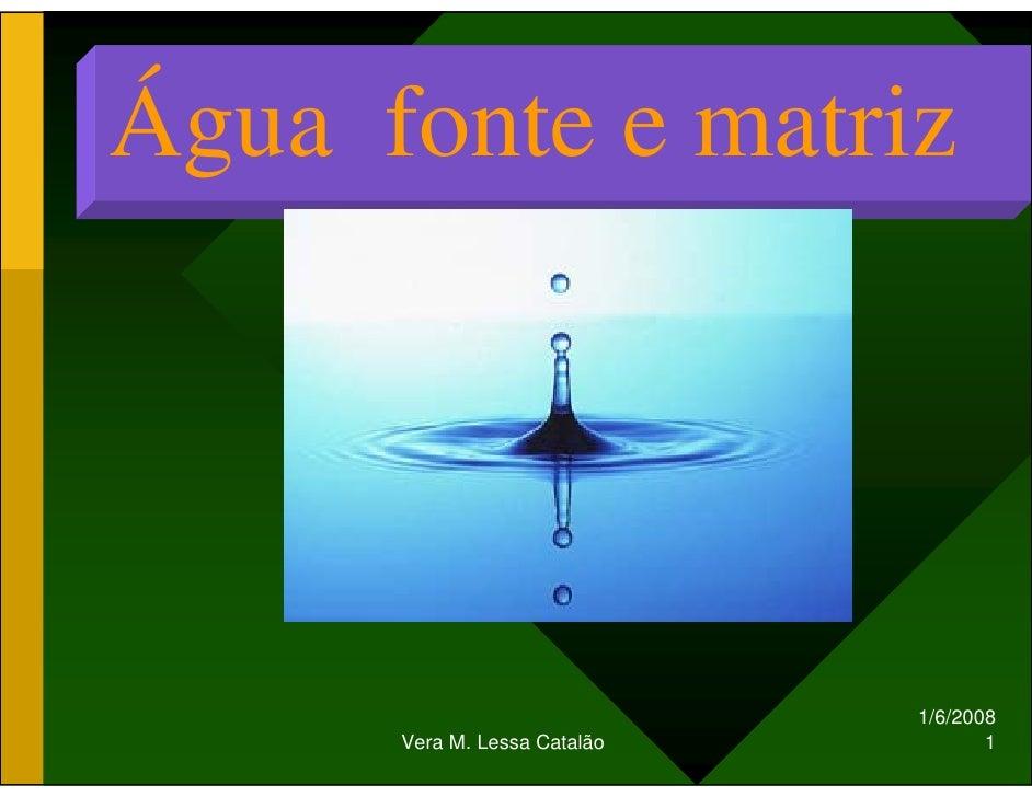Água fonte e matriz                                   1/6/2008                                      1       Vera M. Lessa ...