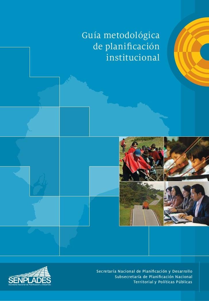 Guía metodológica  de planificación     institucional   Secretaría Nacional de Planificación y Desarrollo            Subsecr...