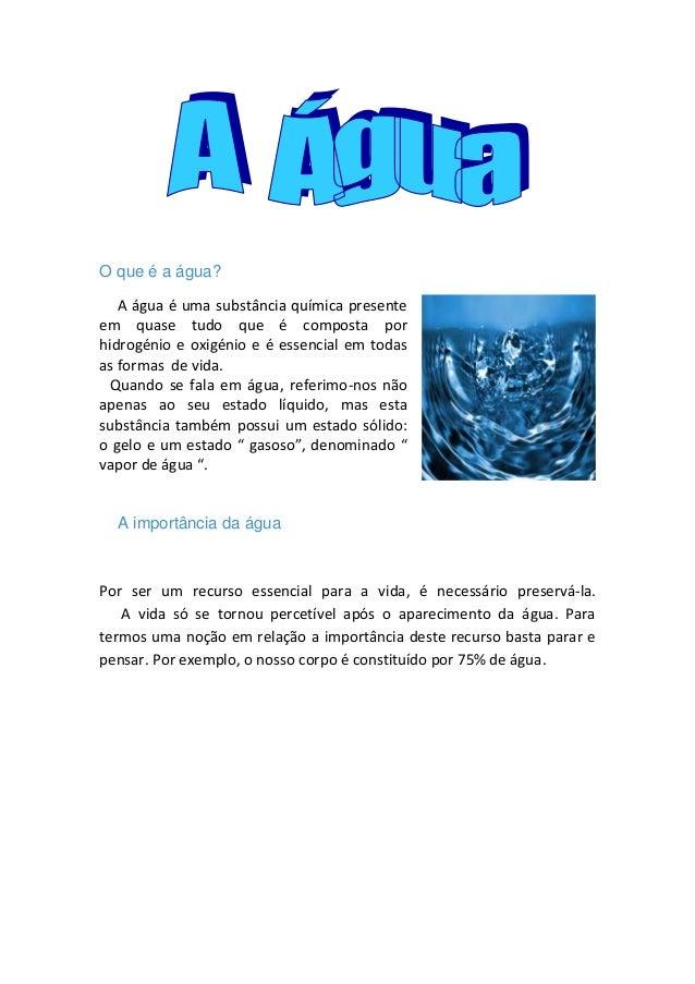 O que é a água?   A água é uma substância química presenteem quase tudo que é composta porhidrogénio e oxigénio e é essenc...