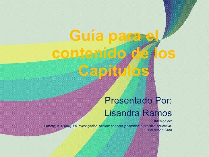Guía para el contenido de los Capítulos Presentado Por: Lisandra Ramos Obtenido de: Latorre, A. (2006). La investigación-A...