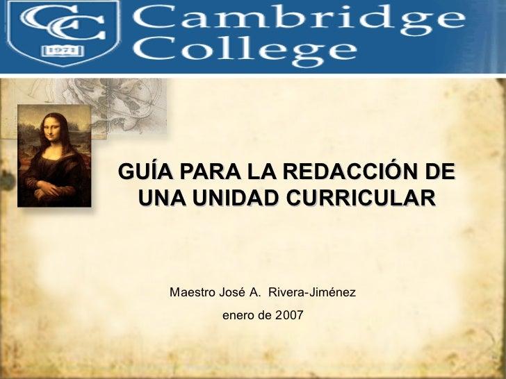 GUÍA PARA LA REDACCIÓN DE UNA UNIDAD CURRICULAR Maestro José A.  Rivera-Jiménez enero de 2007