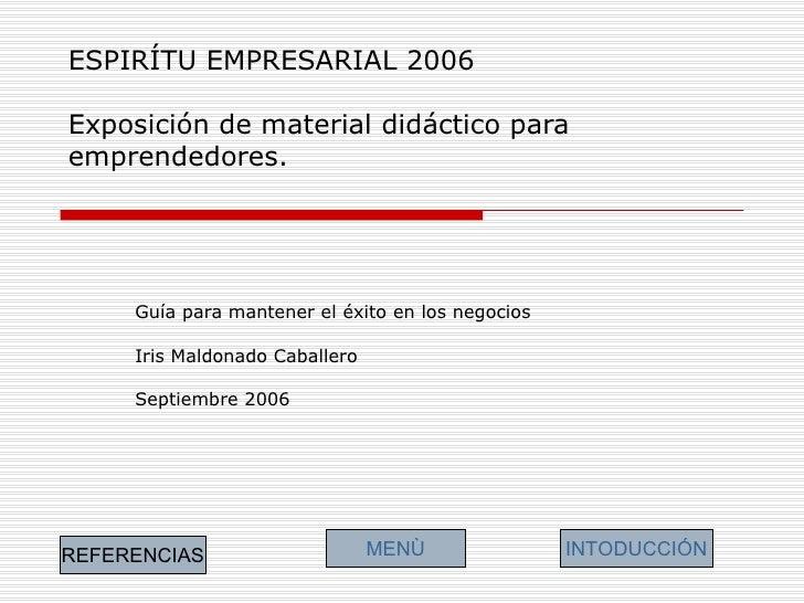 ESPIRÍTU EMPRESARIAL 2006 Exposición de material didáctico para emprendedores. Guía para mantener el éxito en los negocios...