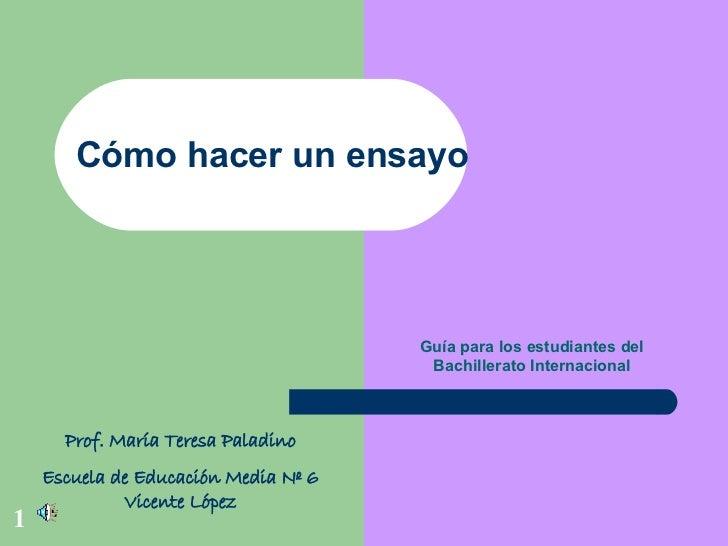 Cómo hacer un ensayo Guía para los estudiantes del Bachillerato Internacional Prof. María Teresa Paladino Escuela de Educa...