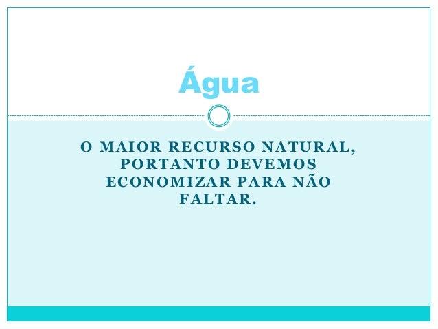O MAIOR RECURSO NATURAL, PORTANTO DEVEMOS ECONOMIZAR PARA NÃO FALTAR. Água