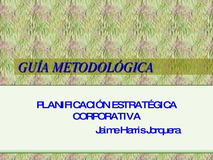 GUÍA METODOLÓGICA PLANIFICACIÓN ESTRATÉGICA CORPORATIVA Jaime Harris Jorquera