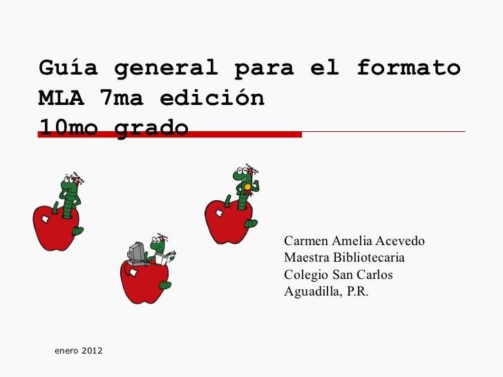 Guía general para el formato MLA 7ma edición  10mo grado Carmen Amelia Acevedo Maestra Bibliotecaria Colegio San Carlos Ag...