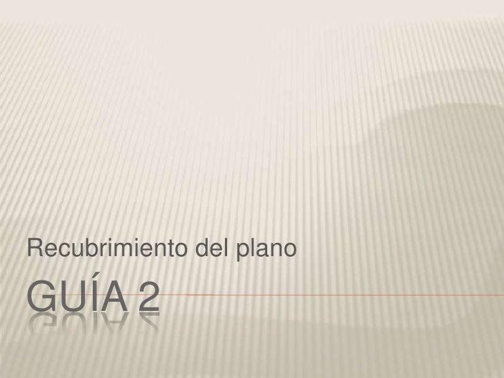 GUÍA 2<br />Recubrimiento del plano<br />