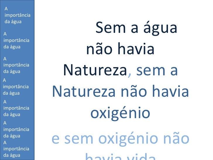 A importância da água<br />Sem a água não havia Natureza, sem a Natureza não havia oxigénio <br />e sem oxigénio não havia...