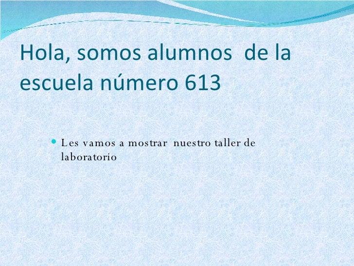 Hola, somos alumnos  de la escuela número 613  <ul><li>Les vamos a mostrar  nuestro taller de laboratorio  </li></ul>