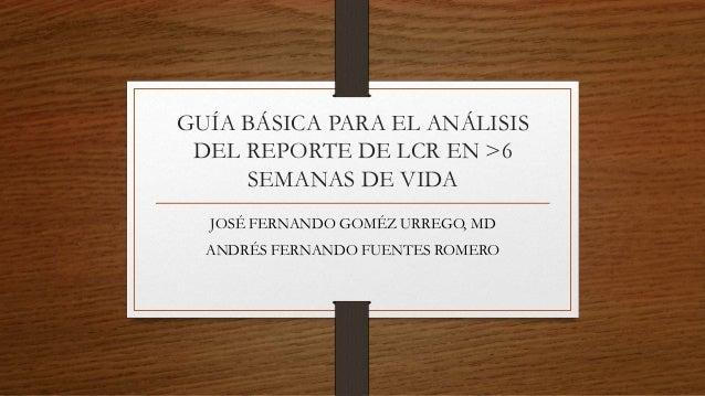 GUÍA BÁSICA PARA EL ANÁLISIS DEL REPORTE DE LCR EN >6 SEMANAS DE VIDA JOSÉ FERNANDO GOMÉZ URREGO, MD ANDRÉS FERNANDO FUENT...