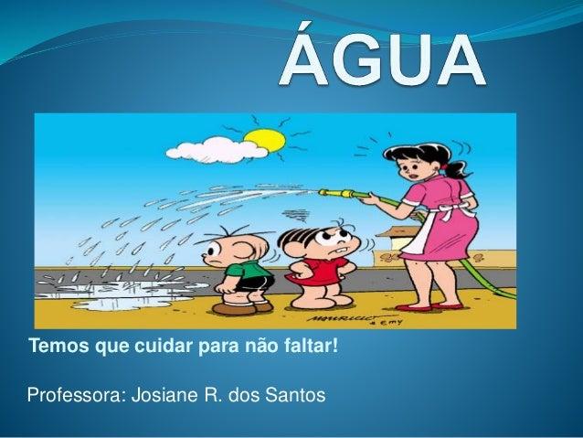 Temos que cuidar para não faltar!  Professora: Josiane R. dos Santos