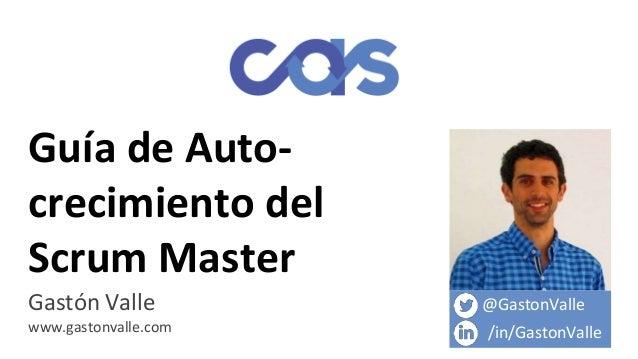 Guía de Auto- crecimiento del Scrum Master Gastón Valle www.gastonvalle.com @GastonValle /in/GastonValle