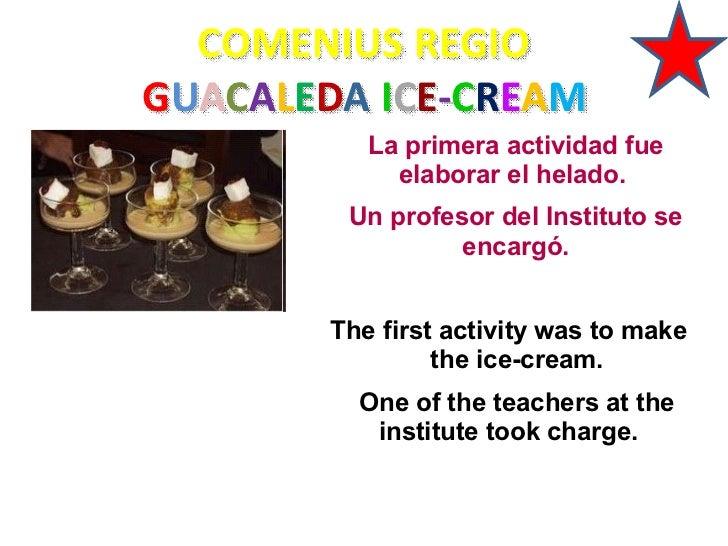 COMENIUS REGIOGUACALEDA ICE-CREAM           La primera actividad fue             elaborar el helado.         Un profesor d...