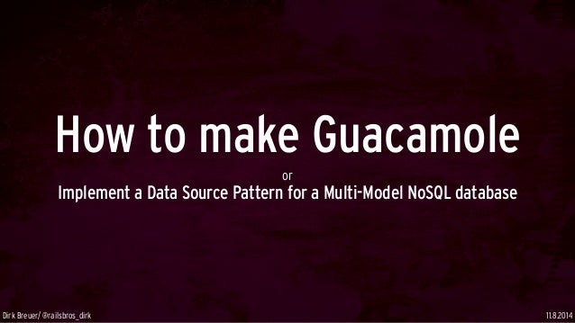 How to make Guacamole or Implement a Data Source Pattern for a Multi-Model NoSQL database 11.8.2014Dirk Breuer/ @railsbros...