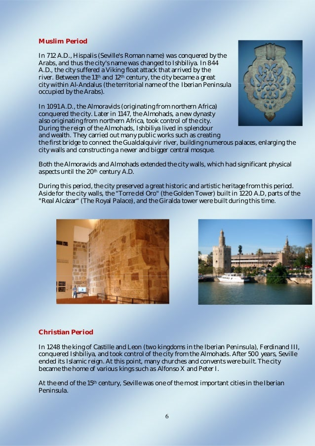 6 Muslim Period In 712 A.D., Hispalis (Seville's Roman name) was conquered by the Arabs, and thus the city's name was chan...