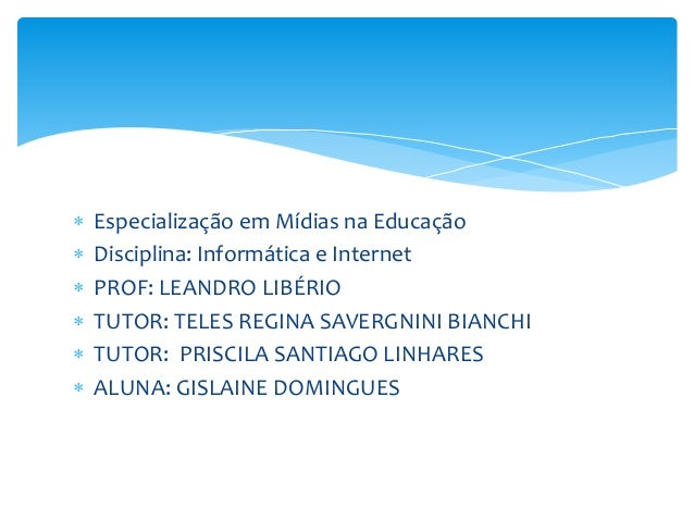  Especialização em Mídias na Educação  Disciplina: Informática e Internet  PROF: LEANDRO LIBÉRIO  TUTOR: TELES REGINA ...