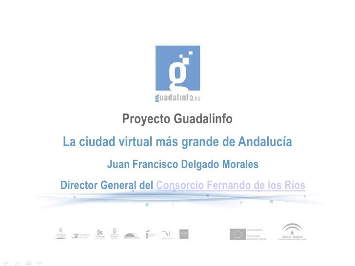 Proyecto Guadalinfo La ciudad virtual más grande de Andalucía          Juan Francisco Delgado Morales Director General del...