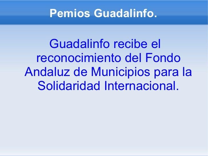 Pemios Guadalinfo. <ul><li>Guadalinfo recibe el reconocimiento del Fondo Andaluz de Municipios para la Solidaridad Interna...