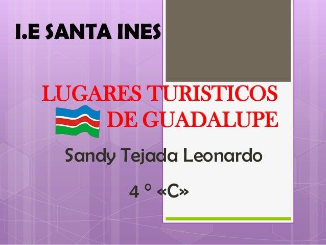 I.E SANTA INES LUGARES TURISTICOS DE GUADALUPE Sandy Tejada Leonardo 4 ° «C»