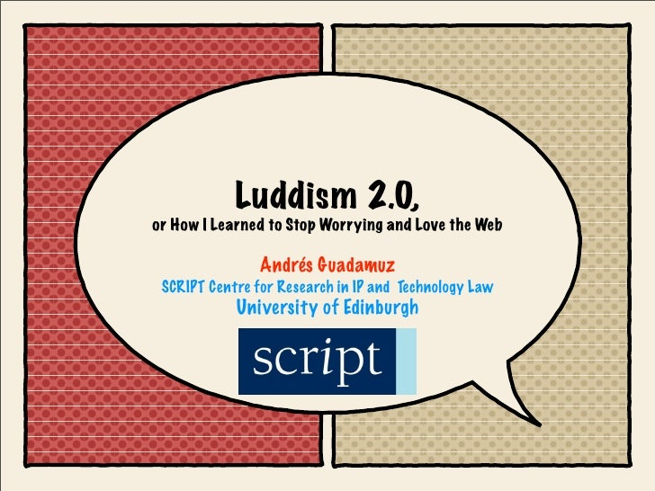Luddism 2.0, or How I Learned to Stop Worrying and Love the Web                  Andrés Guadamuz  SCRIPT Centre for Resear...
