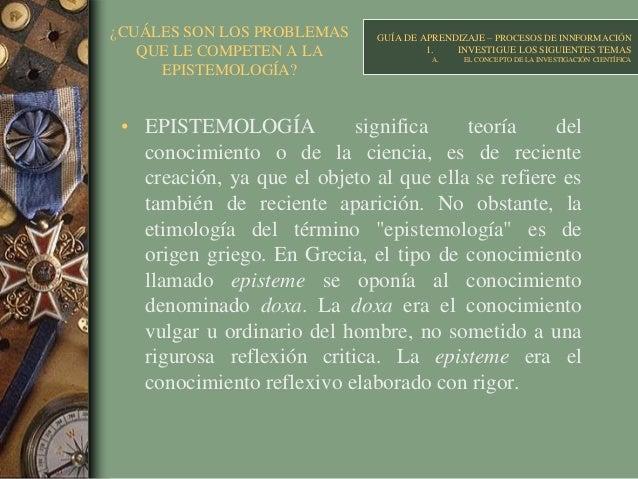 ¿CUÁLES SON LOS PROBLEMAS QUE LE COMPETEN A LA EPISTEMOLOGÍA? • EPISTEMOLOGÍA significa teoría del conocimiento o de la ci...