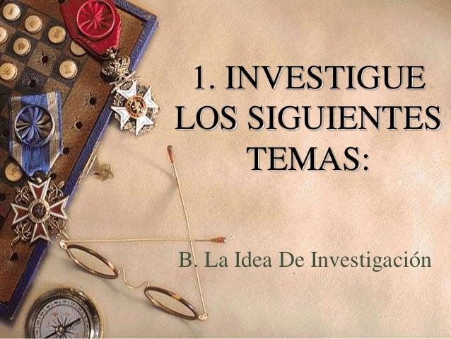1. INVESTIGUE LOS SIGUIENTES TEMAS: B. La Idea De Investigación